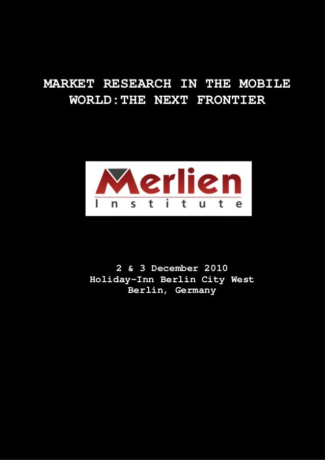 MARKET RESEARCH IN THE MOBILE WORLD:THE NEXT FRONTIER 2 & 3 December 2010 Holiday-Inn Berlin City West Berlin, Germany