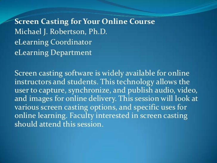 Screen Casting for Your Online CourseMichael J. Robertson, Ph.D.eLearning CoordinatoreLearning DepartmentScreen casting so...