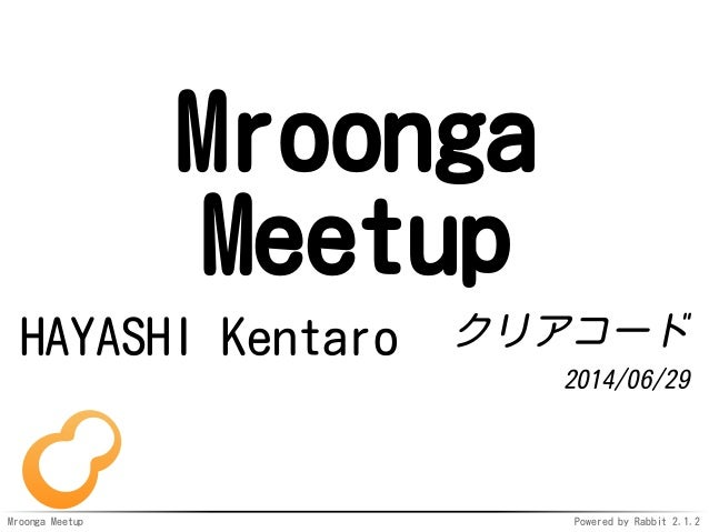 Mroonga Meetup Powered by Rabbit 2.1.2 Mroonga Meetup HAYASHI Kentaro クリアコード 2014/06/29