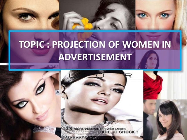 TOPIC : PROJECTION OF WOMEN IN ADVERTISEMENT