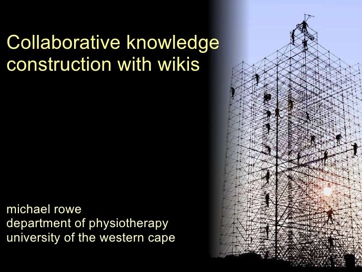 Collaborative knowledge construction with wikis michael rowe department of physiotherapy university of the western cape