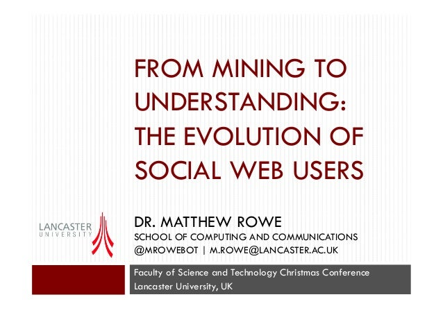 FROM MINING TO UNDERSTANDING: THE EVOLUTION OF SOCIAL WEB USERS DR. MATTHEW ROWE SCHOOL OF COMPUTING AND COMMUNICATIONS @M...