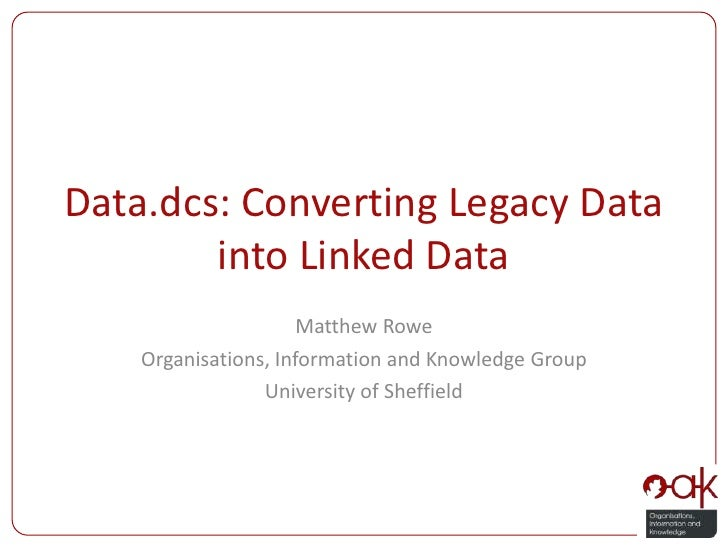 Data.dcs: Converting Legacy Data into Linked Data<br />Matthew Rowe<br />Organisations, Information and Knowledge Group<br...