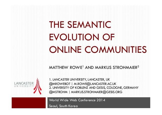 THE SEMANTIC EVOLUTION OF ONLINE COMMUNITIES MATTHEW ROWE1 AND MARKUS STROHMAIER2 1. LANCASTER UNIVERSITY, LANCASTER, UK @...