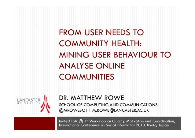 FROM USER NEEDS TO COMMUNITY HEALTH: MINING USER BEHAVIOUR TO ANALYSE ONLINE COMMUNITIES DR. MATTHEW ROWE SCHOOL OF COMPUT...