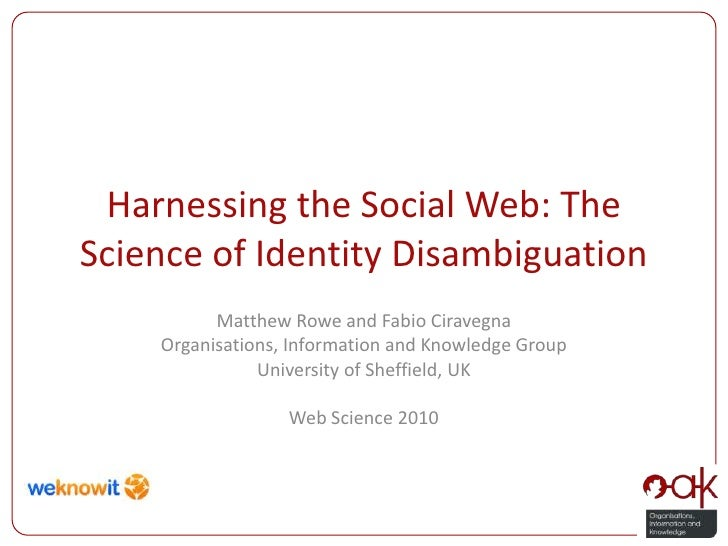 Harnessing the Social Web: The Science of Identity Disambiguation<br />Matthew Rowe and Fabio Ciravegna<br />Organisations...