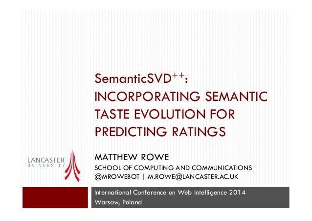 SemanticSVD++: INCORPORATING SEMANTIC TASTE EVOLUTION FOR PREDICTING RATINGS DR. MATTHEW ROWE SCHOOL OF COMPUTING AND COMM...