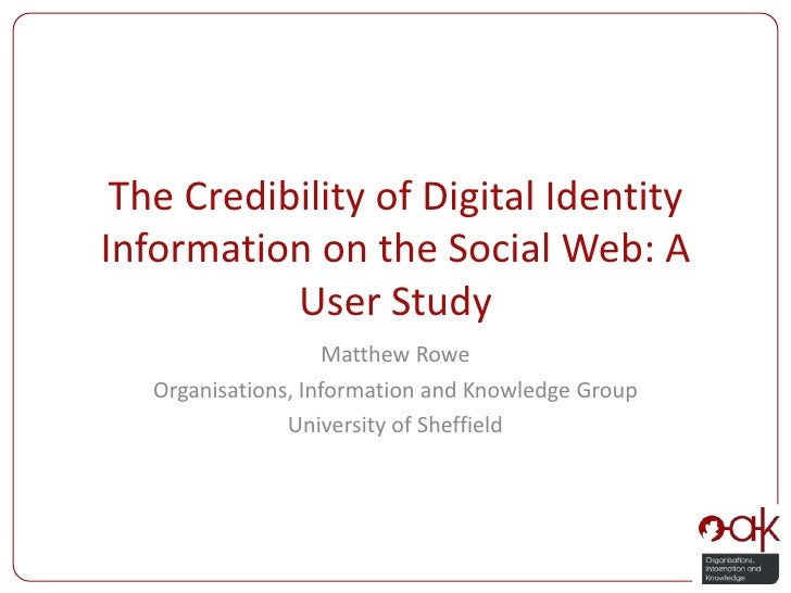 The Credibility of Digital Identity Information on the Social Web: A User Study<br />Matthew Rowe<br />Organisations, Info...