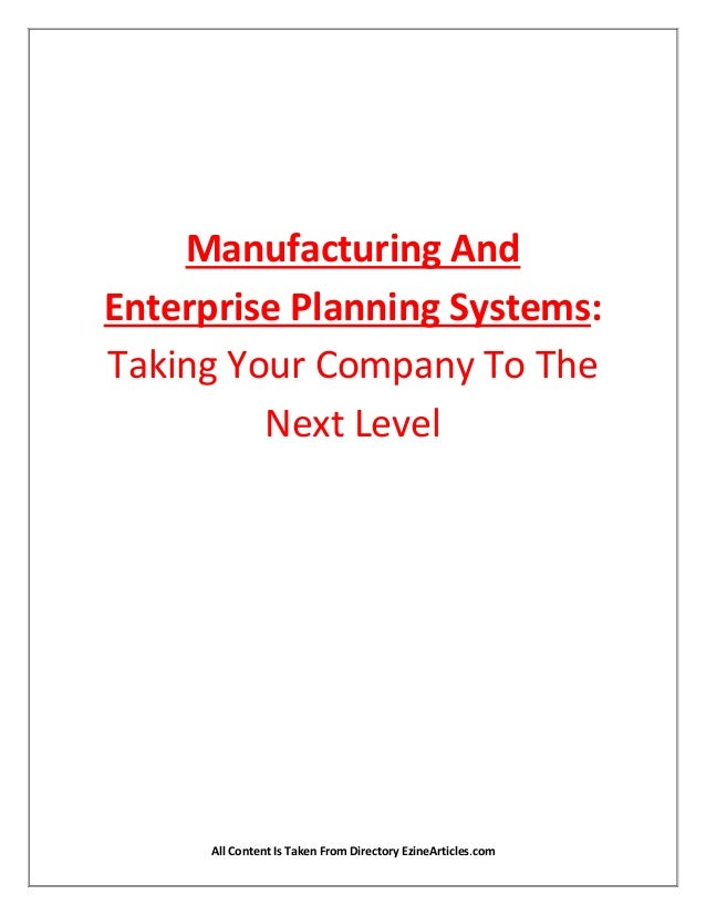 Manufacturing AndEnterprise Planning Systems:Taking Your Company To The         Next Level      All Content Is Taken From ...
