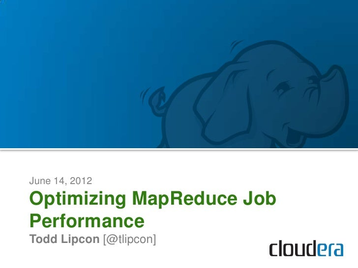 June 14, 2012Optimizing MapReduce JobPerformanceTodd Lipcon [@tlipcon]