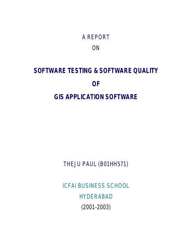 A REPORT ON SOFTWARE TESTING & SOFTWARE QUALITY OF GIS APPLICATION SOFTWARE THEJU PAUL (B01HH571) ICFAI BUSINESS SCHOOL HY...