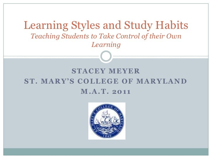 Stacey Meyer <br />St. Mary's College of Maryland<br />M.A.T. 2011<br />Learning Styles and Study HabitsTeaching Students ...