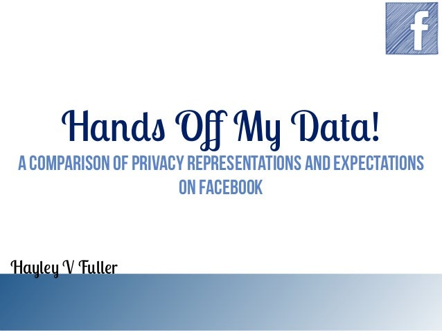 Hands Off My Data!  A Comparison of Privacy Representations and Expectations on Facebook  Hayley V Fuller