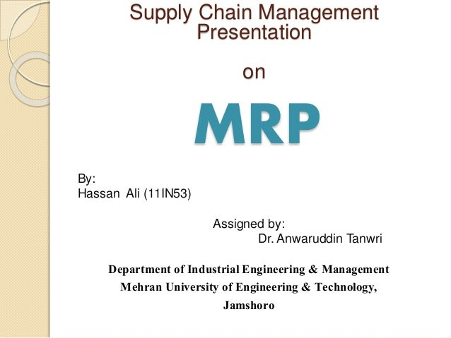 MRP Supply Chain Management Presentation on By: Hassan Ali (11IN53) Assigned by: Dr. Anwaruddin Tanwri Department of Indus...