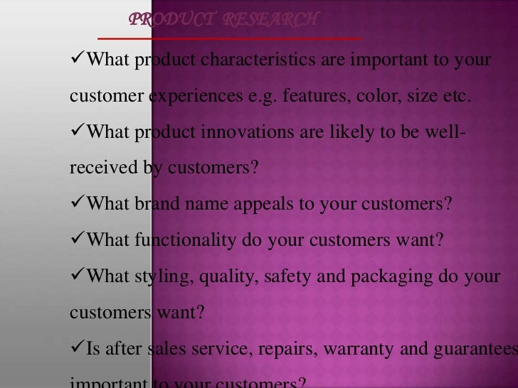 PRODUCT RESEARCHWhat product characteristics are important to yourcustomer experiences e.g. features, color, size etc.Wh...