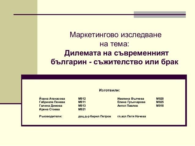Маркетингово изследване на тема: Дилемата на съвременният българин - съжителство или брак  Изготвили: Йоана Атанасова Габр...