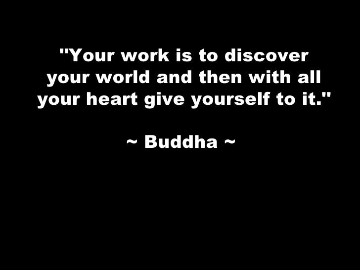 """Your work is to discover your world and then with all your heart give yourself to it."" ~ Buddha ~"