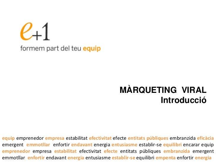 MÀRQUETING VIRAL                                                           Introduccióequip emprenedor empresa estabilitat...