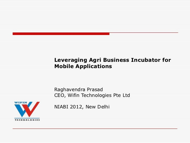 Leveraging Agri Business Incubator forMobile ApplicationsRaghavendra PrasadCEO, Wifin Technologies Pte LtdNIABI 2012, New ...