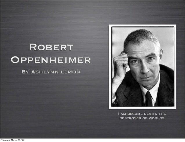 Robert        Oppenheimer                  By Ashlynn lemon                                     I am become death, the    ...