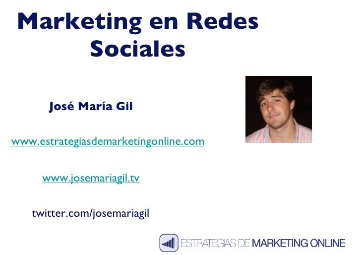 Marketing en Redes Sociales José María Gil www.josemariagil.tv twitter.com/josemariagil www.estrategiasdemarketingonline.com
