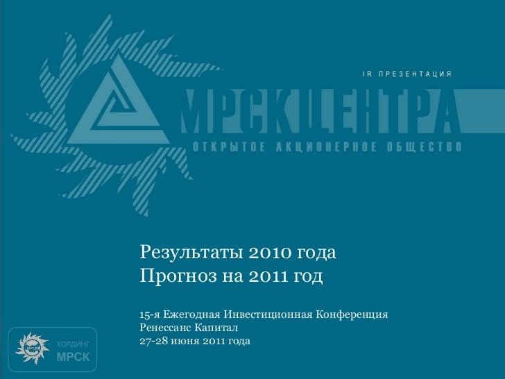 Итоги 2010 годаРезультаты 2010 годаПрогноз на 2011 год15-я Ежегодная Инвестиционная КонференцияРенессанс Капитал27-28 июня...