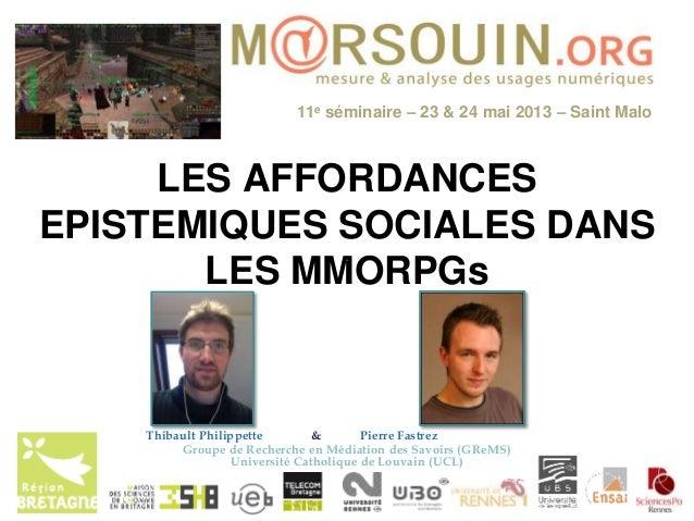 11e séminaire – 23 & 24 mai 2013 – Saint MaloLES AFFORDANCESEPISTEMIQUES SOCIALES DANSLES MMORPGsThibault Philippette & Pi...