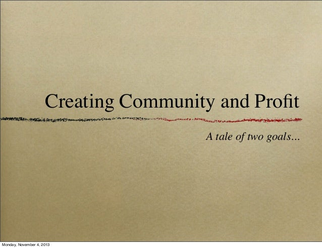 Creating Community and Profit A tale of two goals...  Monday, November 4, 2013
