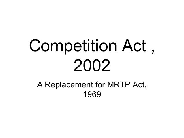 Competition Act , 2002 A Replacement for MRTP Act, 1969