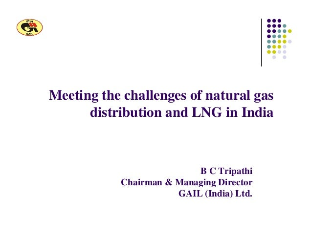 Meeting the challenges of natural gas distribution and LNG in India B C Tripathi Chairman & Managing Director GAIL (India)...