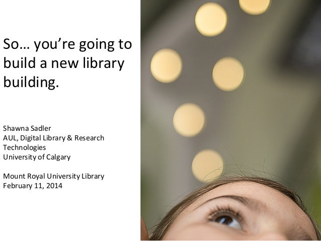 So…	   you're	   going	   to	    build	   a	   new	   library	    building.	   	    Shawna	   Sadler	    AUL,	   Digital	 ...