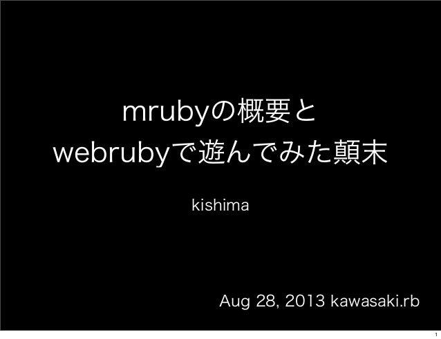 mrubyの概要と webrubyで遊んでみた顛末 kishima  Aug 28, 2013 kawasaki.rb 1