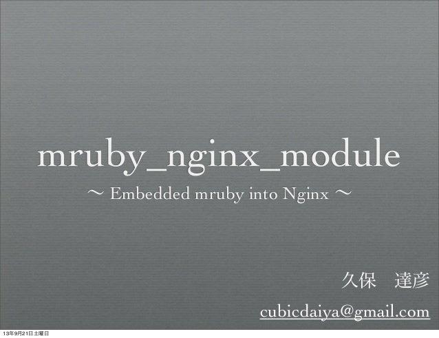 mruby_nginx_module ∼ Embedded mruby into Nginx ∼ 久保達彦 cubicdaiya@gmail.com 13年9月21日土曜日