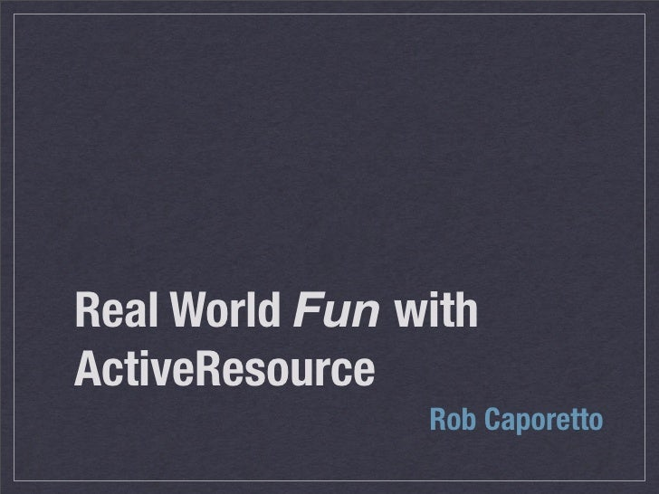 Real World Fun with ActiveResource                 Rob Caporetto