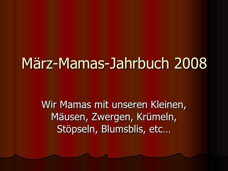 März-Mamas-Jahrbuch 2008 Wir Mamas mit unseren Kleinen, Mäusen, Zwergen, Krümeln, Stöpseln, Blumsblis, etc…