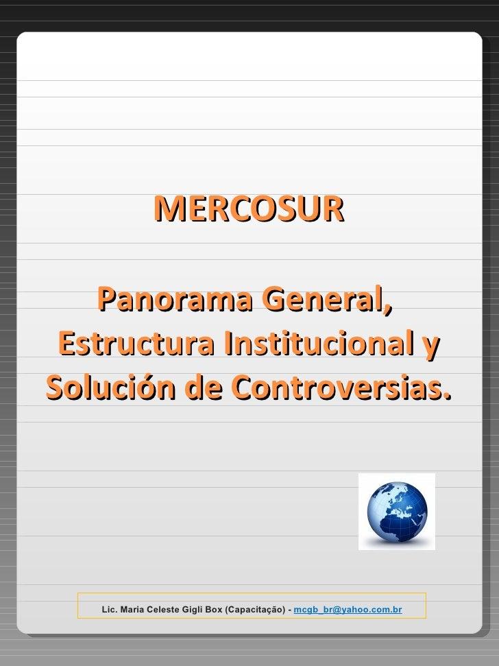 MERCOSUR Panorama General,  Estructura Institucional y Solución de Controversias. Lic. Maria Celeste Gigli Box (Capacitaçã...
