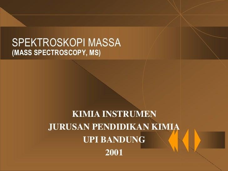 SPEKTROSKOPI MASSA(MASS SPECTROSCOPY, MS)             KIMIA INSTRUMEN         JURUSAN PENDIDIKAN KIMIA               UPI B...