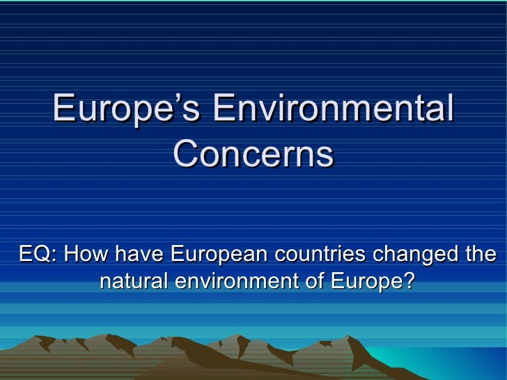 Europe's Environmental Concerns EQ: How have European countries changed the natural environment of Europe?