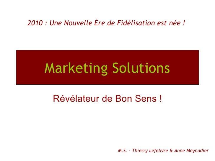 Marketing Solutions Révélateur de Bon Sens ! 2010 : Une Nouvelle Ère de Fidélisation est née ! M.S. - Thierry Lefebvre & A...