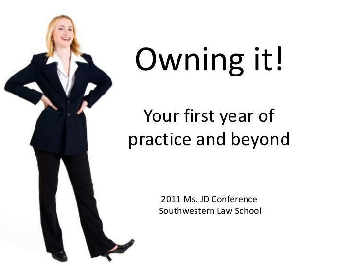 Owning it!Your first year of practice and beyond2011 Ms. JD Conference Southwestern Law School<br />