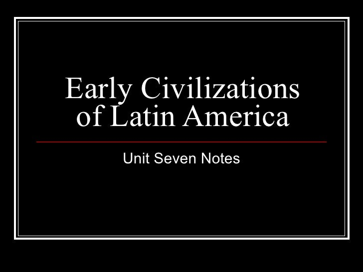 Early Civilizations of Latin America Unit Seven Notes