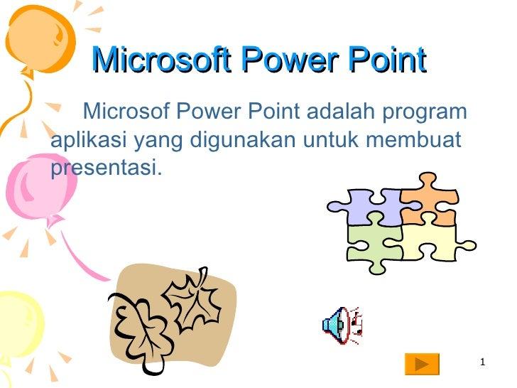 Microsoft Power Point <ul><li>Microsof Power Point adalah program aplikasi yang digunakan untuk membuat presentasi.   </li...