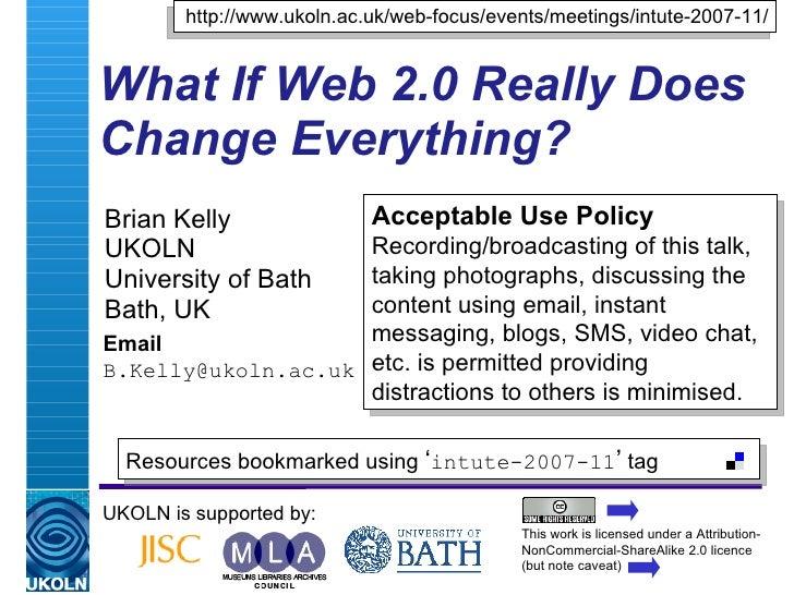 What If Web 2.0 Really Does Change Everything? Brian Kelly UKOLN University of Bath Bath, UK Email [email_address] UKOLN i...