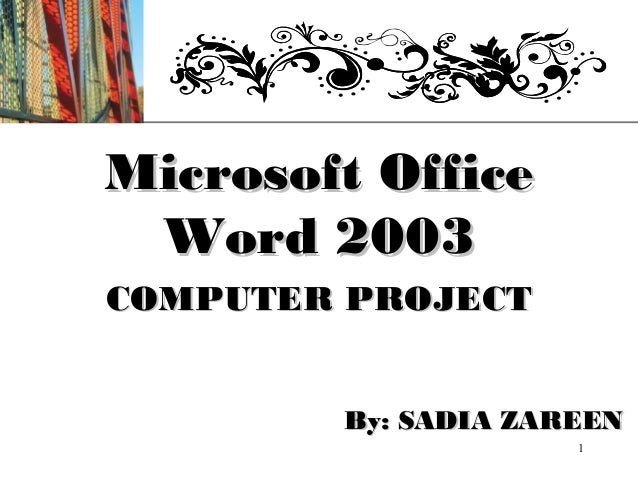 XPMicrosoft Office Word 2003COMPUTER PROJECT        By: SADIA ZAREEN                     1