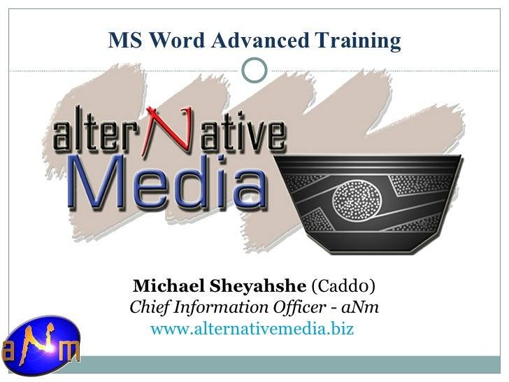 MS Word Advanced Training <ul><li>Michael Sheyahshe  (Cadd0) </li></ul><ul><li>Chief Information Officer - aNm </li></ul><...