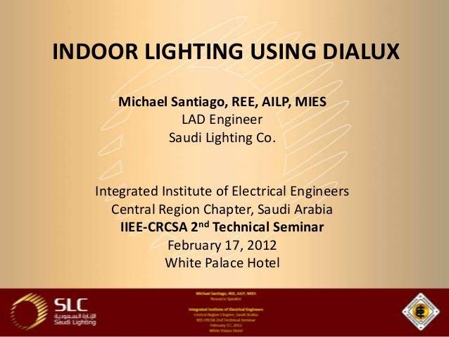 INDOOR LIGHTING USING DIALUX      Michael Santiago, REE, AILP, MIES               LAD Engineer             Saudi Lighting ...