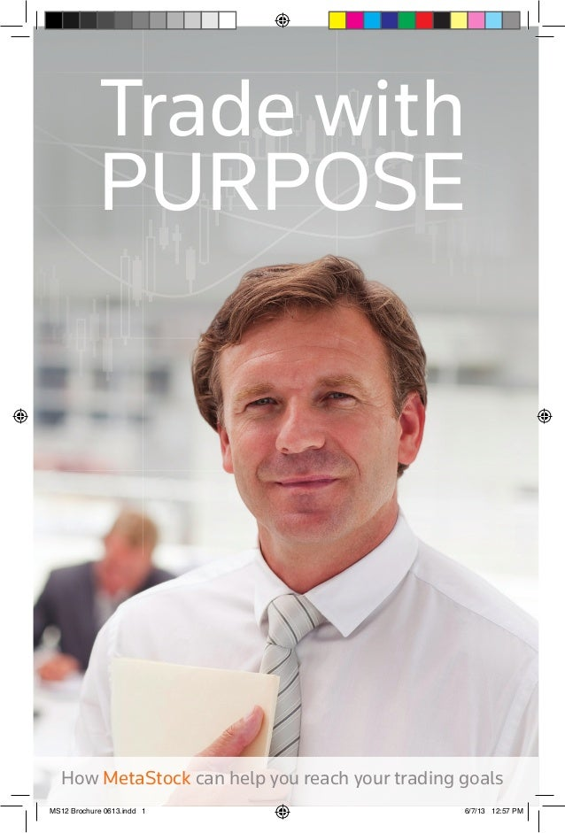 Trade with PURPOSE  How MetaStock can help you reach your trading goals MS12 Brochure 0613.indd 1  6/7/13 12:57 PM