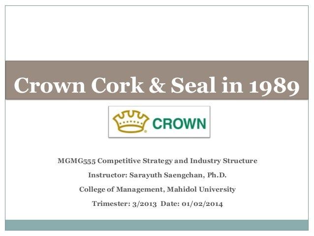 Crown Cork & Seal in 1989  MGMG555 Competitive Strategy and Industry Structure  Instructor: Sarayuth Saengchan, Ph.D. Coll...
