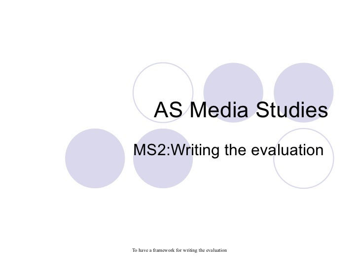 AS Media StudiesMS2:Writing the evaluationTo have a framework for writing the evaluation