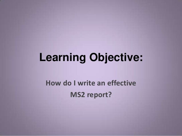 Learning Objective: How do I write an effective       MS2 report?